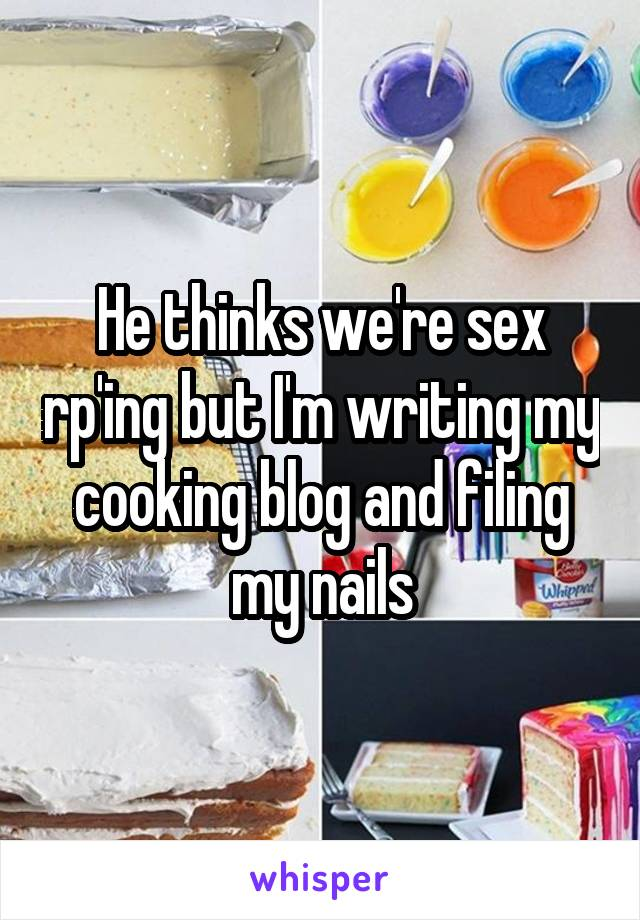 He thinks we're sex rp'ing but I'm writing my cooking blog and filing my nails