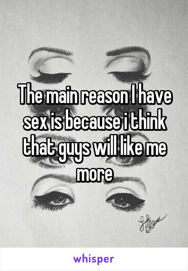 The main reason I have sex is because i think that guys will like me more