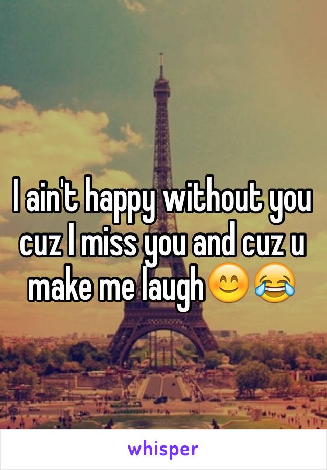 I ain't happy without you  cuz I miss you and cuz u make me laugh😊😂