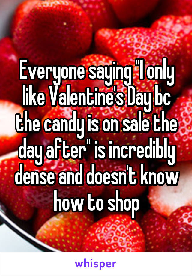 """Everyone saying """"I only like Valentine's Day bc the candy is on sale the day after"""" is incredibly dense and doesn't know how to shop"""