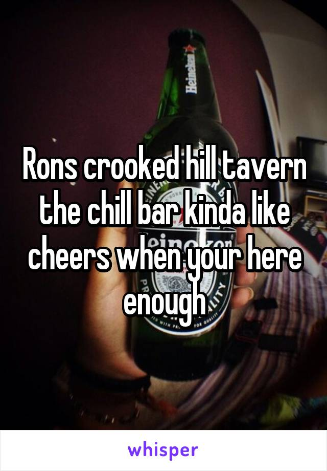 Rons crooked hill tavern the chill bar kinda like cheers when your here enough