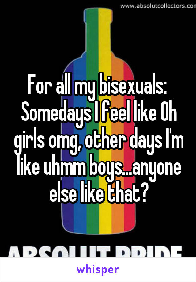 For all my bisexuals:  Somedays I feel like Oh girls omg, other days I'm like uhmm boys...anyone else like that?