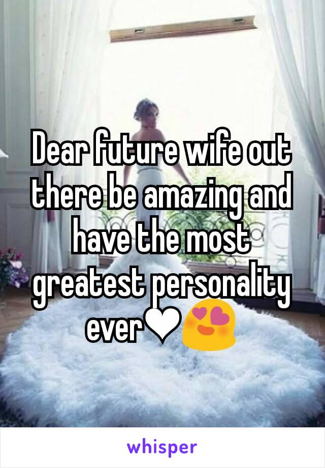 Dear future wife out there be amazing and have the most greatest personality ever❤😍