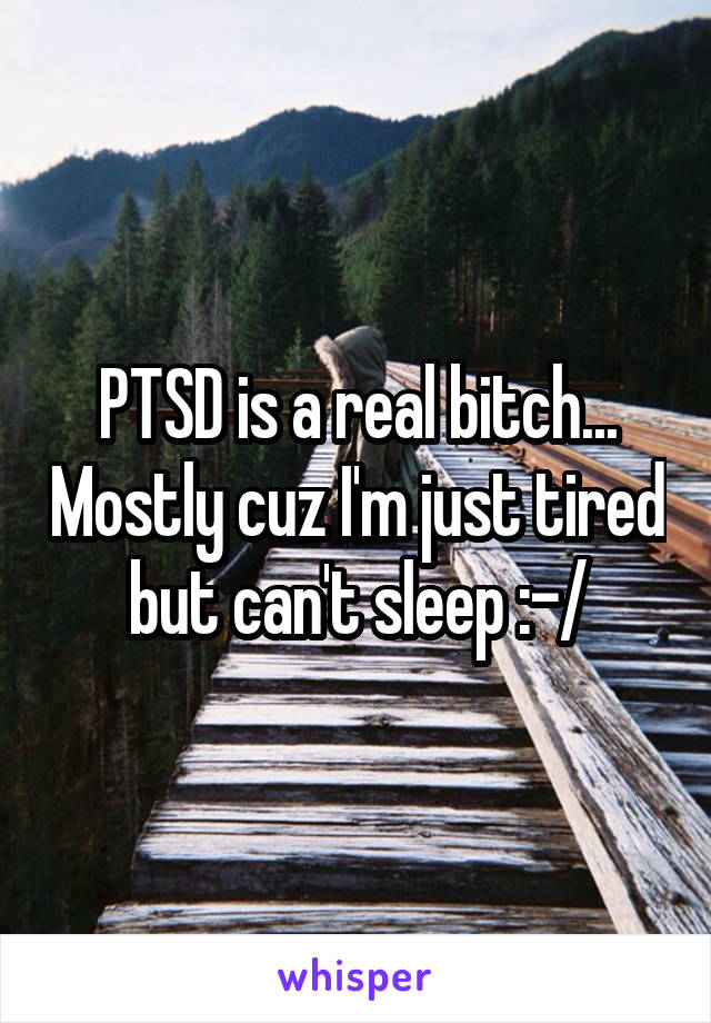 PTSD is a real bitch... Mostly cuz I'm just tired but can't sleep :-/