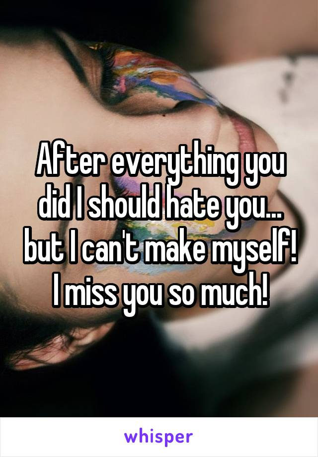 After everything you did I should hate you... but I can't make myself! I miss you so much!