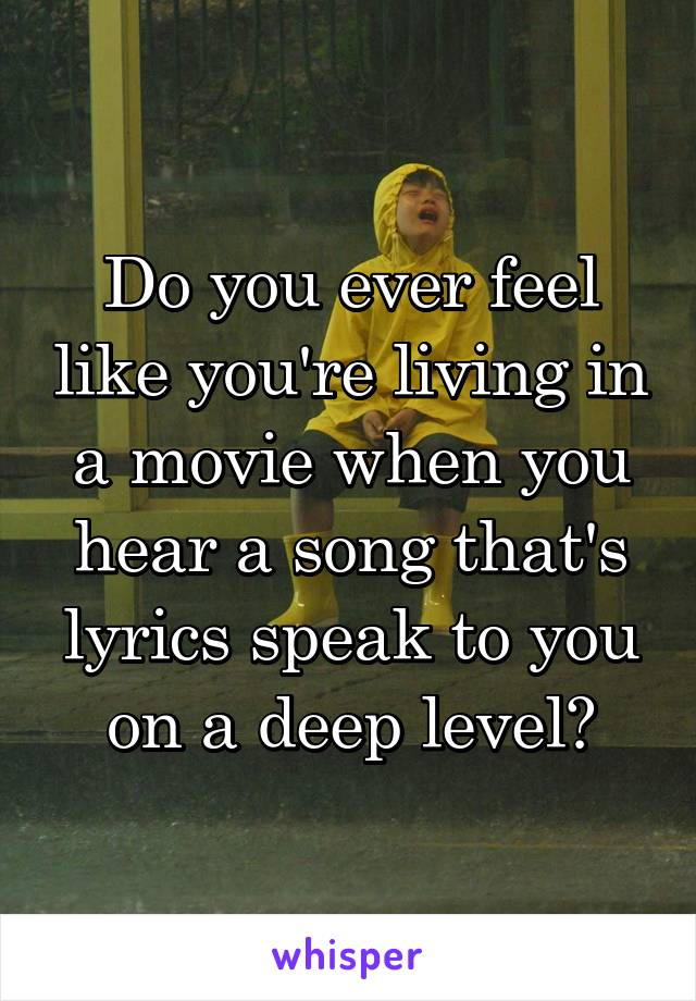Do you ever feel like you're living in a movie when you hear a song that's lyrics speak to you on a deep level?