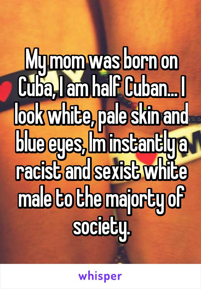 My mom was born on Cuba, I am half Cuban... I look white, pale skin and blue eyes, Im instantly a racist and sexist white male to the majorty of society.
