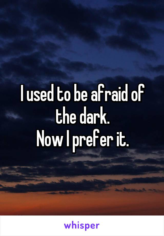 I used to be afraid of the dark. Now I prefer it.
