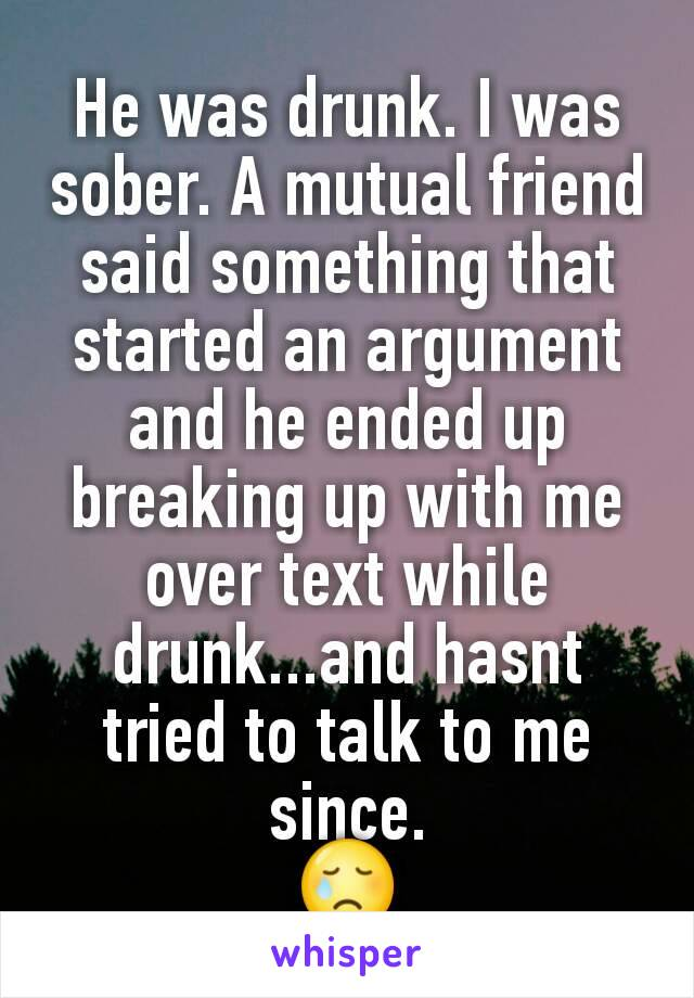 He was drunk. I was sober. A mutual friend said something that started an argument and he ended up breaking up with me over text while drunk...and hasnt tried to talk to me since. 😢