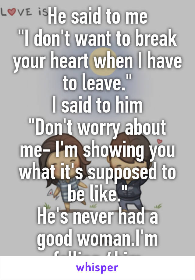 """He said to me """"I don't want to break your heart when I have to leave."""" I said to him """"Don't worry about me- I'm showing you what it's supposed to be like."""" He's never had a good woman.I'm falling 4him"""