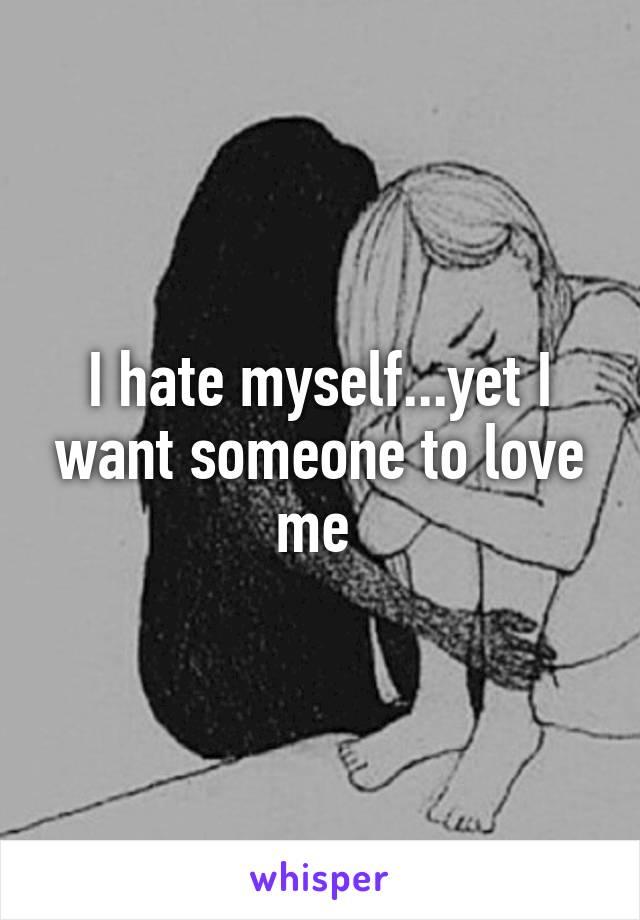 I hate myself...yet I want someone to love me