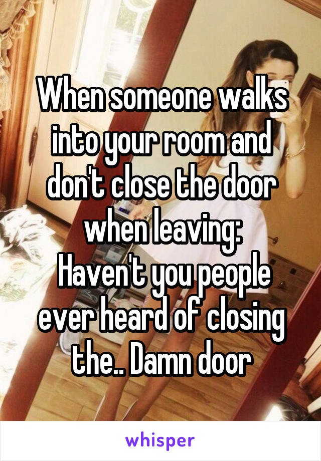 When someone walks into your room and don't close the door when leaving:  Haven't you people ever heard of closing the.. Damn door