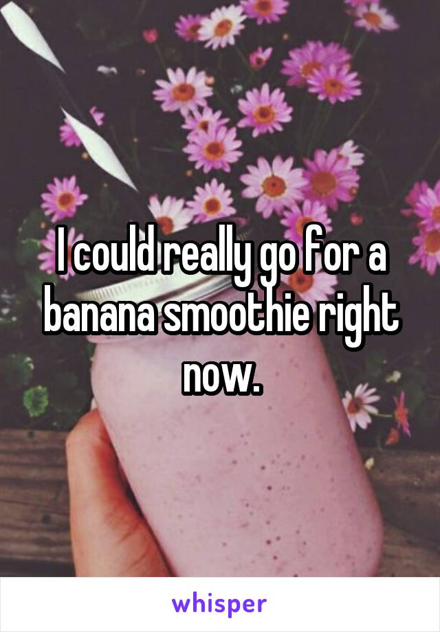 I could really go for a banana smoothie right now.