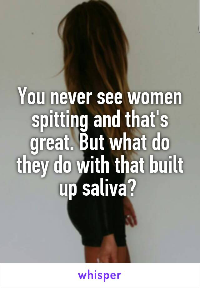 You never see women spitting and that's great. But what do they do with that built up saliva?