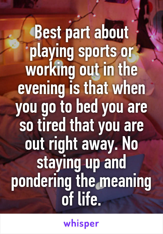 Best part about playing sports or working out in the evening is that when you go to bed you are so tired that you are out right away. No staying up and pondering the meaning of life.