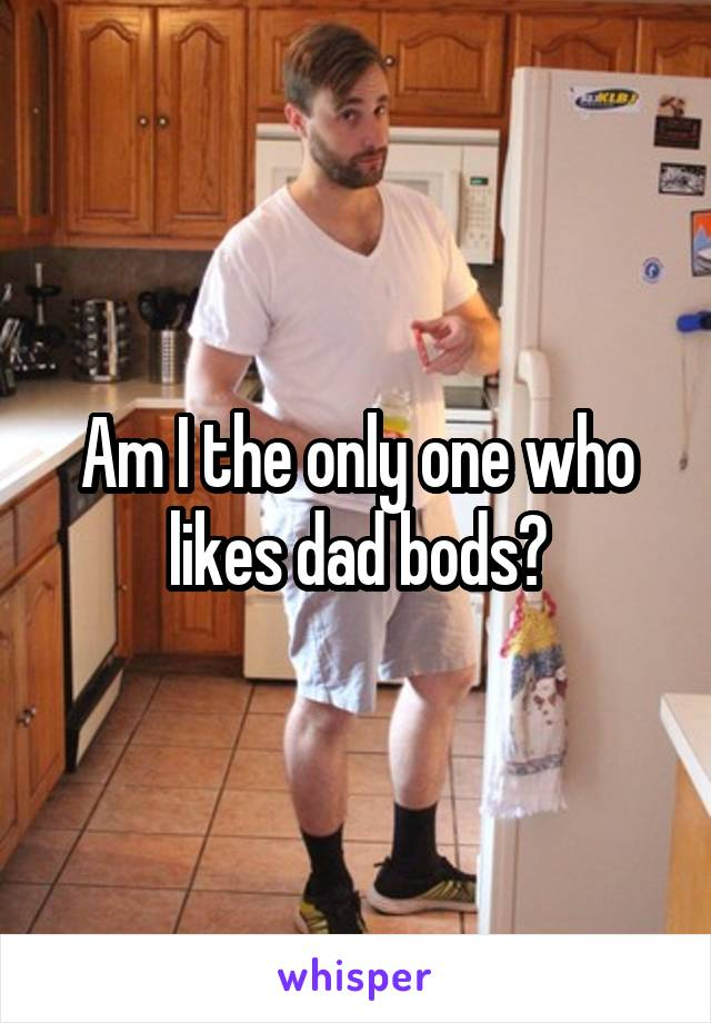 Am I the only one who likes dad bods?