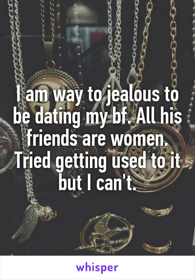 I am way to jealous to be dating my bf. All his friends are women. Tried getting used to it but I can't.