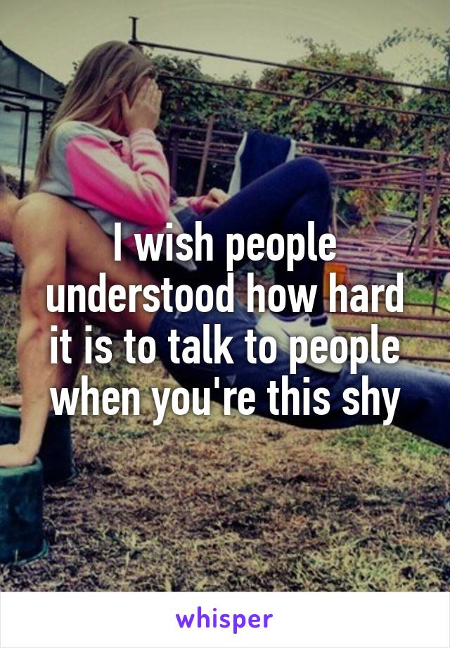 I wish people understood how hard it is to talk to people when you're this shy