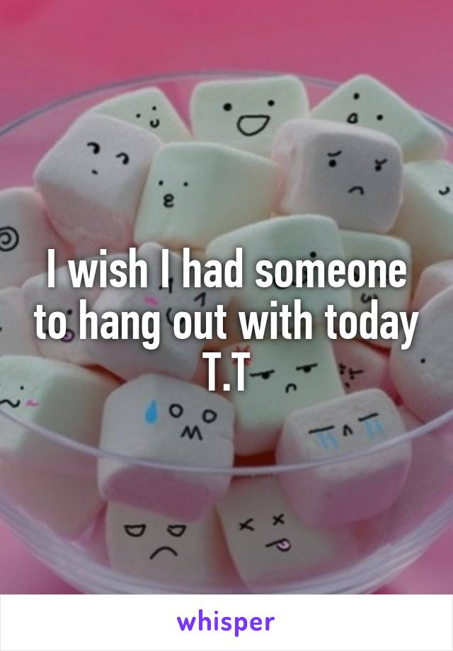 I wish I had someone to hang out with today T.T