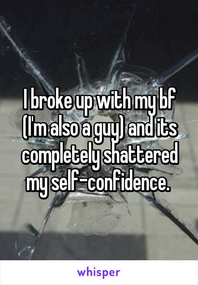 I broke up with my bf (I'm also a guy) and its completely shattered my self-confidence.