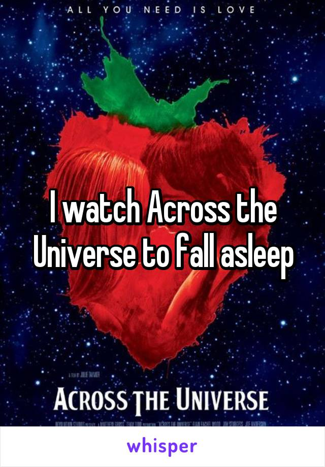 I watch Across the Universe to fall asleep