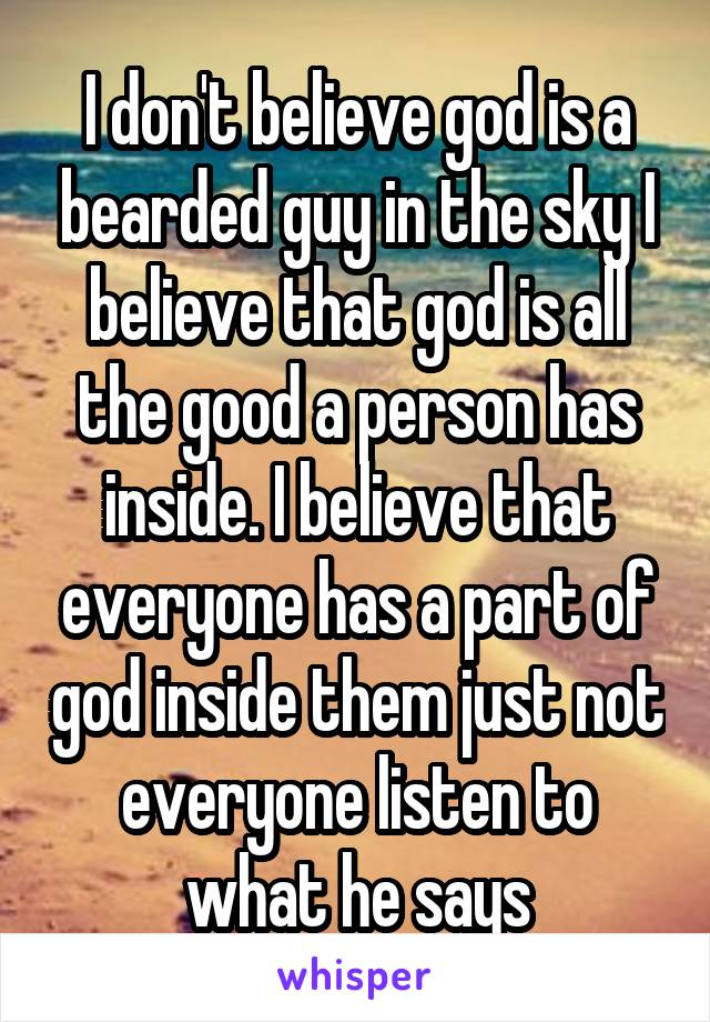 I don't believe god is a bearded guy in the sky I believe that god is all the good a person has inside. I believe that everyone has a part of god inside them just not everyone listen to what he says