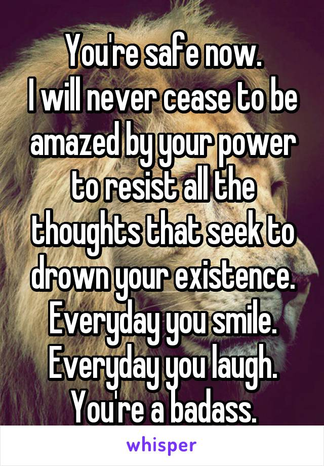 You're safe now. I will never cease to be amazed by your power to resist all the thoughts that seek to drown your existence. Everyday you smile. Everyday you laugh. You're a badass.