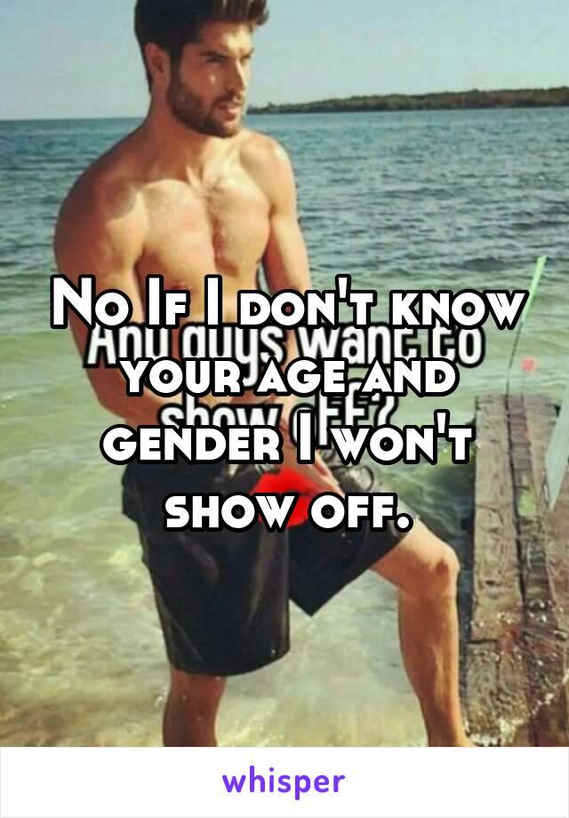 No If I don't know your age and gender I won't show off.