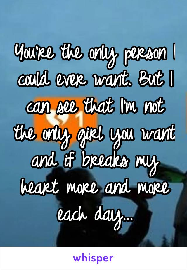 You're the only person I could ever want. But I can see that I'm not the only girl you want and if breaks my heart more and more each day...