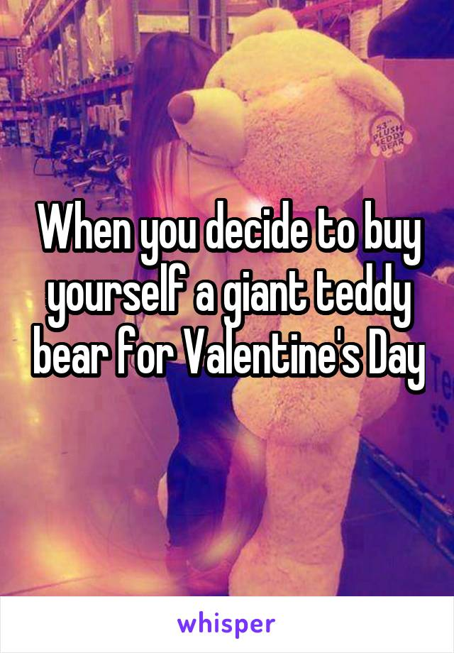 When you decide to buy yourself a giant teddy bear for Valentine's Day