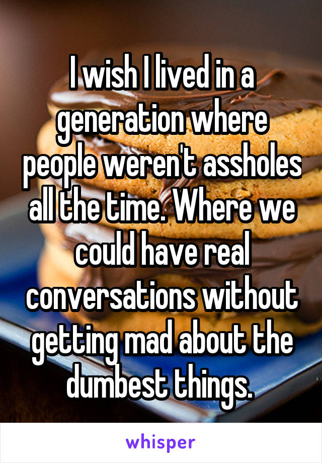 I wish I lived in a generation where people weren't assholes all the time. Where we could have real conversations without getting mad about the dumbest things.