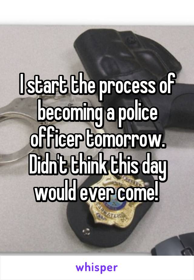 I start the process of becoming a police officer tomorrow. Didn't think this day would ever come!