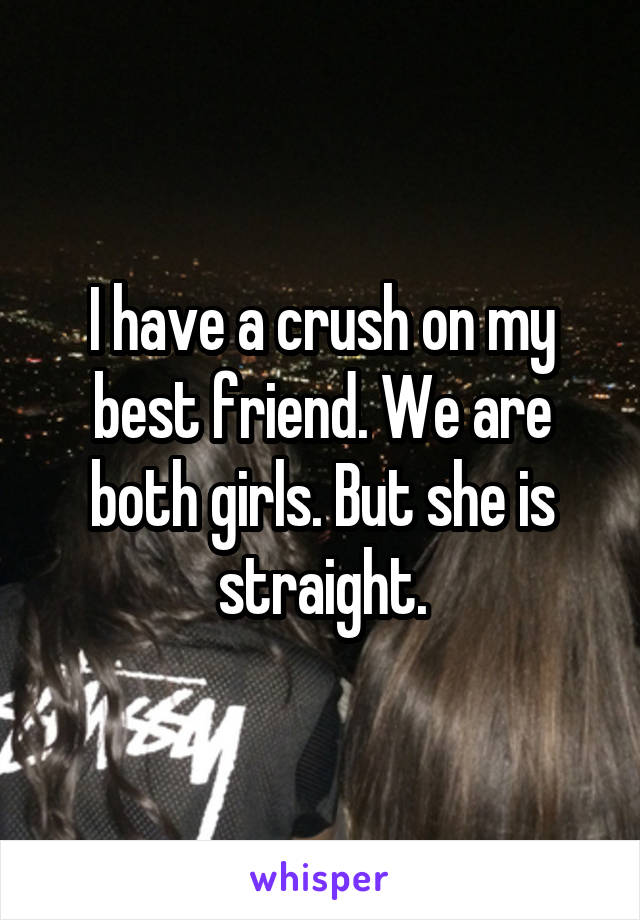 I have a crush on my best friend. We are both girls. But she is straight.
