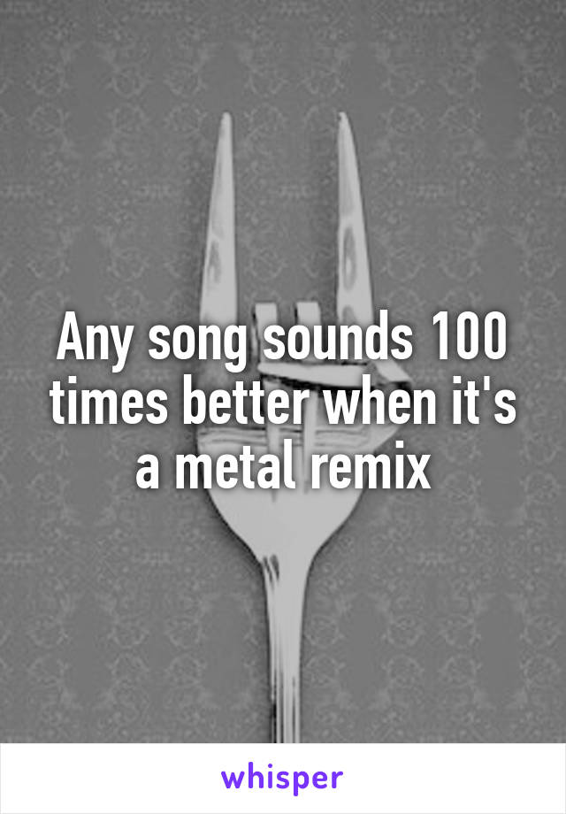 Any song sounds 100 times better when it's a metal remix