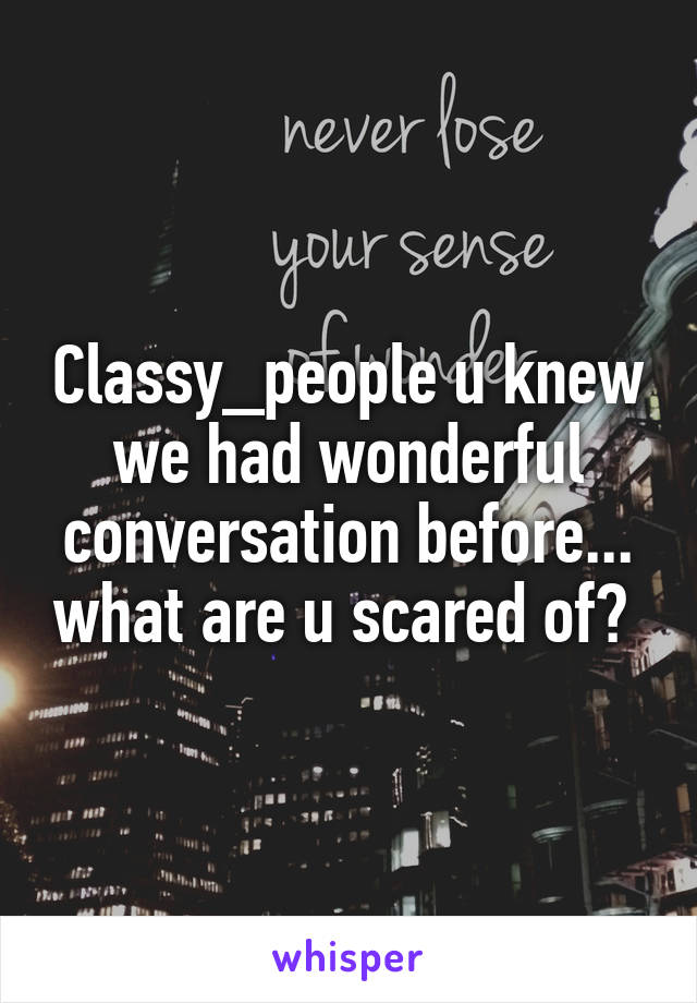 Classy_people u knew we had wonderful conversation before... what are u scared of?