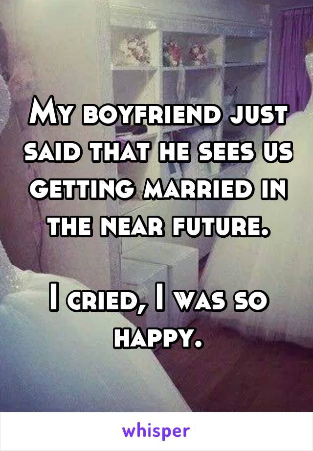 My boyfriend just said that he sees us getting married in the near future.  I cried, I was so happy.