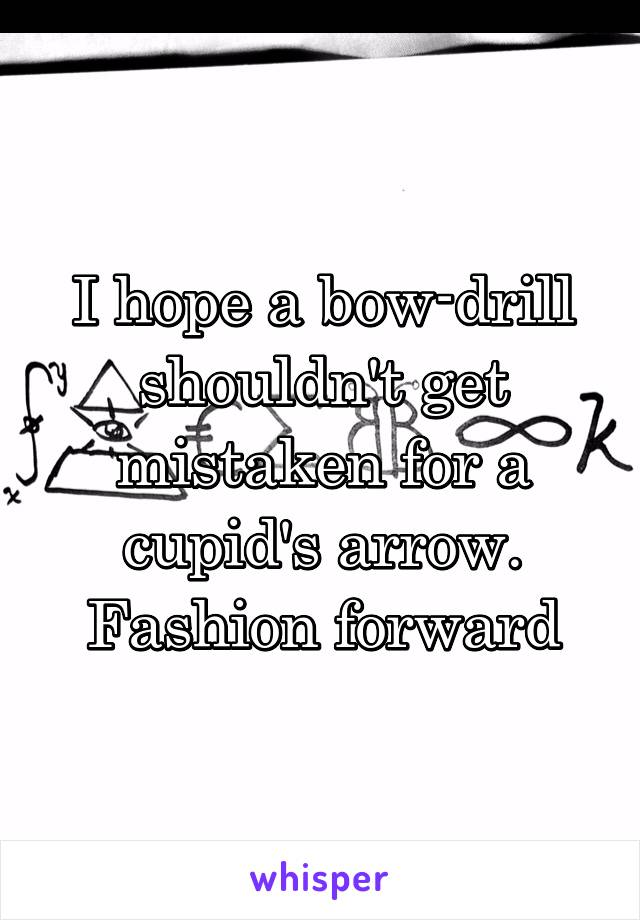 I hope a bow-drill shouldn't get mistaken for a cupid's arrow. Fashion forward