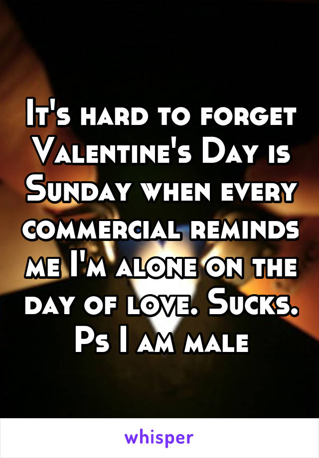 It's hard to forget Valentine's Day is Sunday when every commercial reminds me I'm alone on the day of love. Sucks. Ps I am male