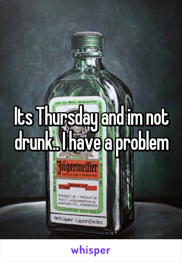 Its Thursday and im not drunk.. I have a problem
