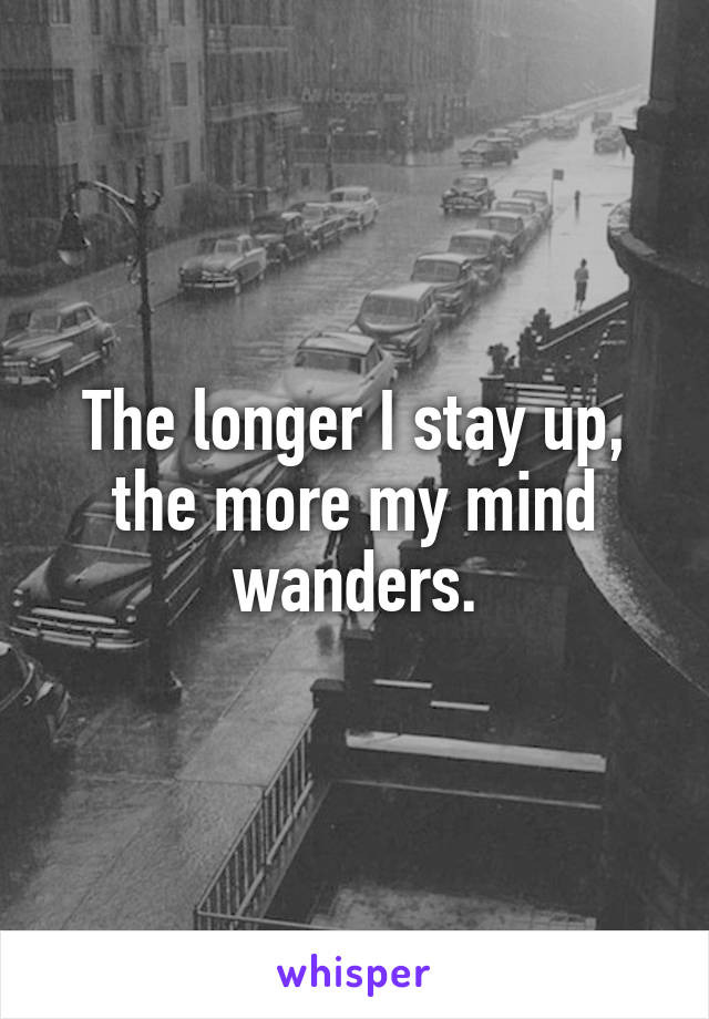 The longer I stay up, the more my mind wanders.