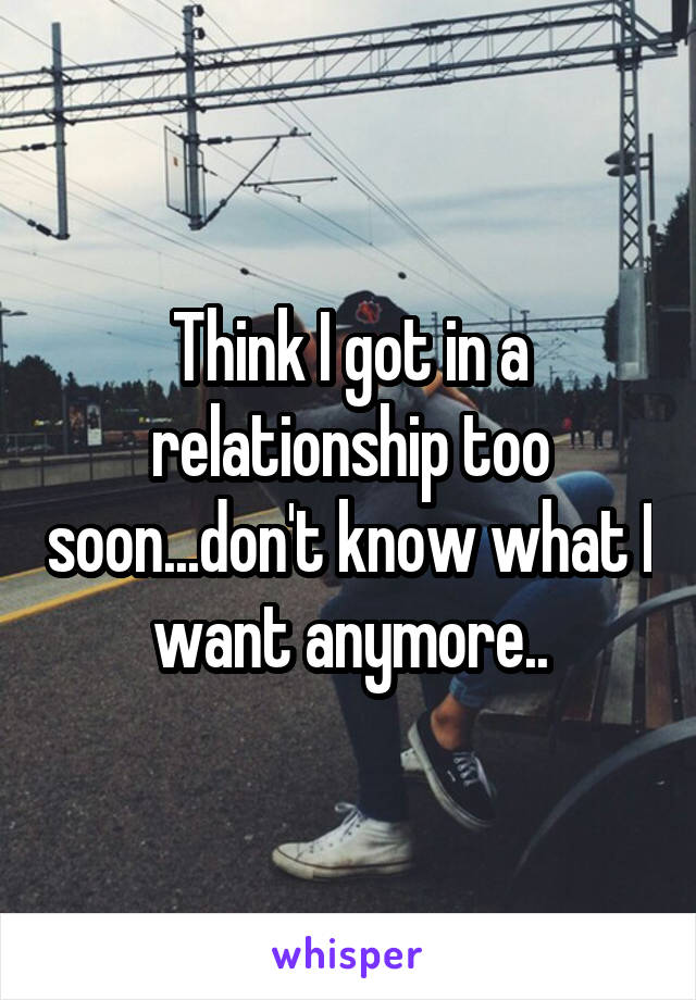 Think I got in a relationship too soon...don't know what I want anymore..