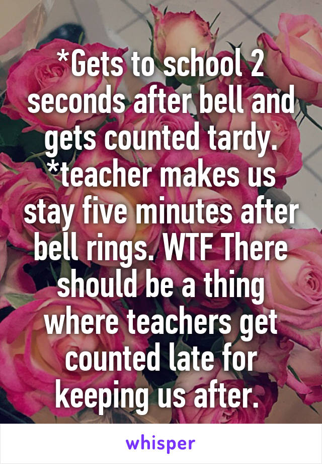 *Gets to school 2 seconds after bell and gets counted tardy. *teacher makes us stay five minutes after bell rings. WTF There should be a thing where teachers get counted late for keeping us after.