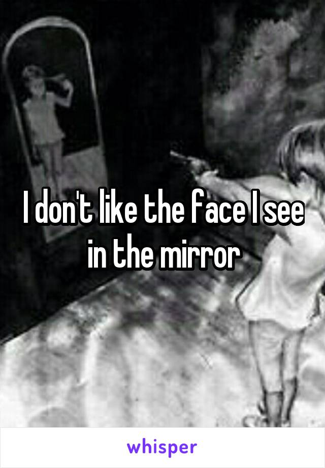 I don't like the face I see in the mirror