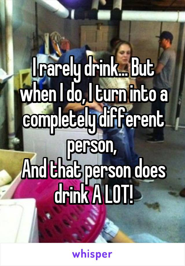 I rarely drink... But when I do, I turn into a completely different person,  And that person does drink A LOT!