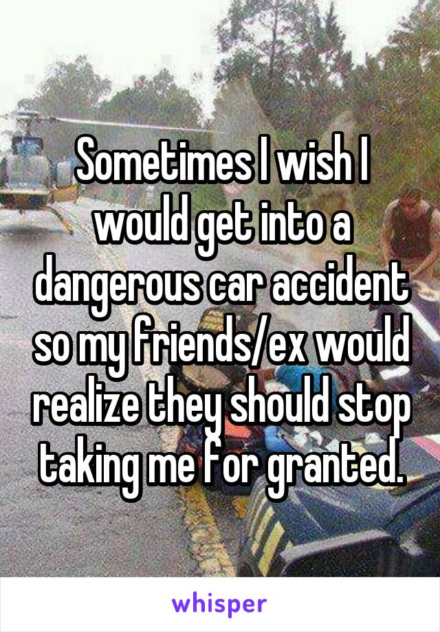 Sometimes I wish I would get into a dangerous car accident so my friends/ex would realize they should stop taking me for granted.