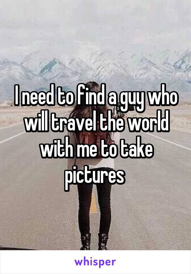 I need to find a guy who will travel the world with me to take pictures