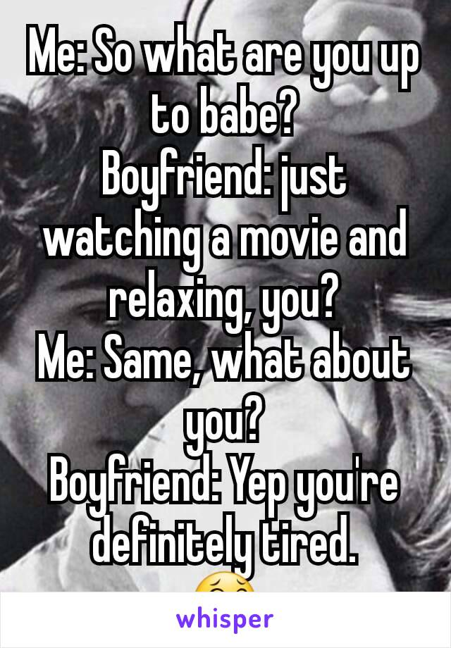 Me: So what are you up to babe? Boyfriend: just watching a movie and relaxing, you? Me: Same, what about you? Boyfriend: Yep you're definitely tired. 😂