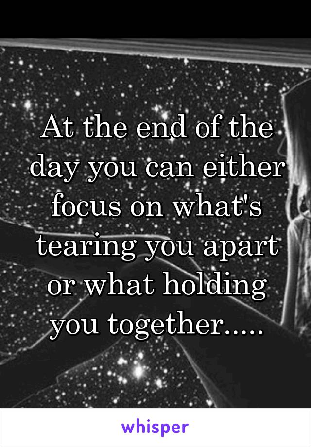 At the end of the day you can either focus on what's tearing you apart or what holding you together.....