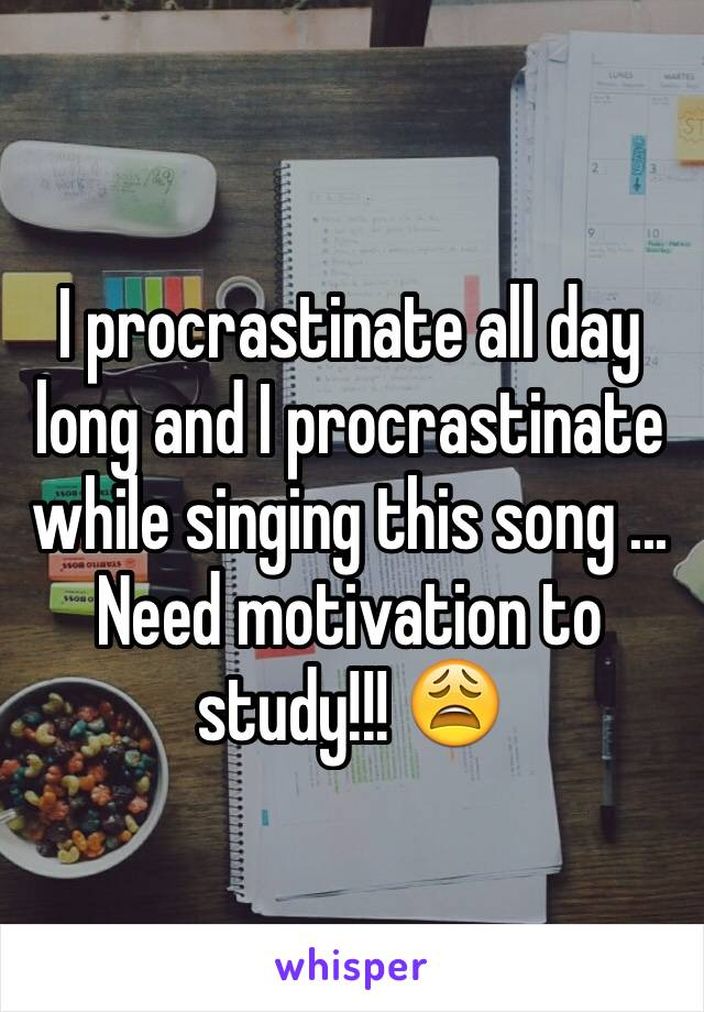 I procrastinate all day long and I procrastinate while singing this song ... Need motivation to study!!! 😩