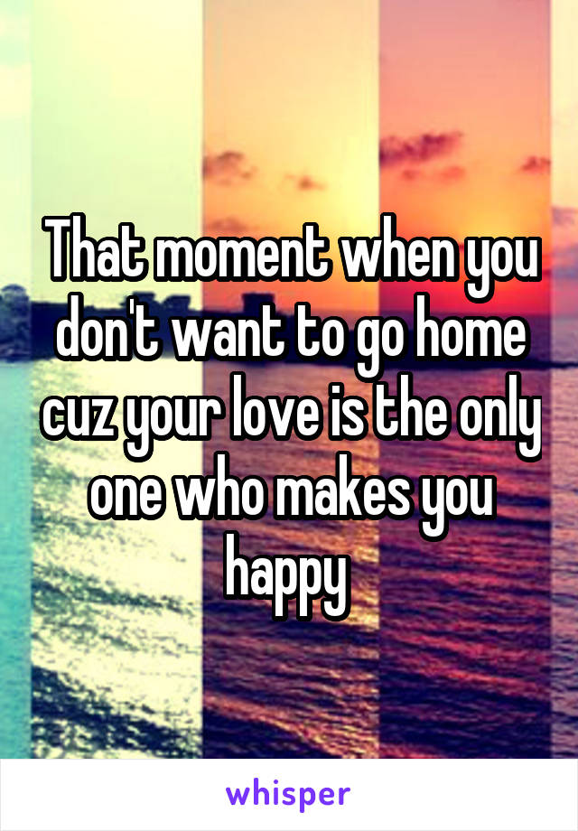 That moment when you don't want to go home cuz your love is the only one who makes you happy